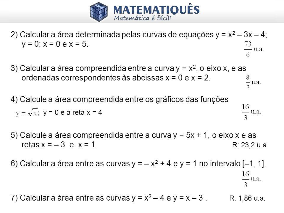 2) Calcular a área determinada pelas curvas de equações y = x 2 – 3x – 4; y = 0; x = 0 e x = 5. 3) Calcular a área compreendida entre a curva y = x 2,
