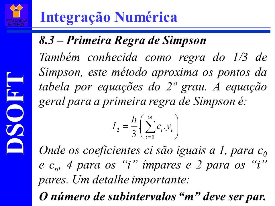 DSOFT Integração Numérica 8.3 – Primeira Regra de Simpson Também conhecida como regra do 1/3 de Simpson, este método aproxima os pontos da tabela por equações do 2º grau.