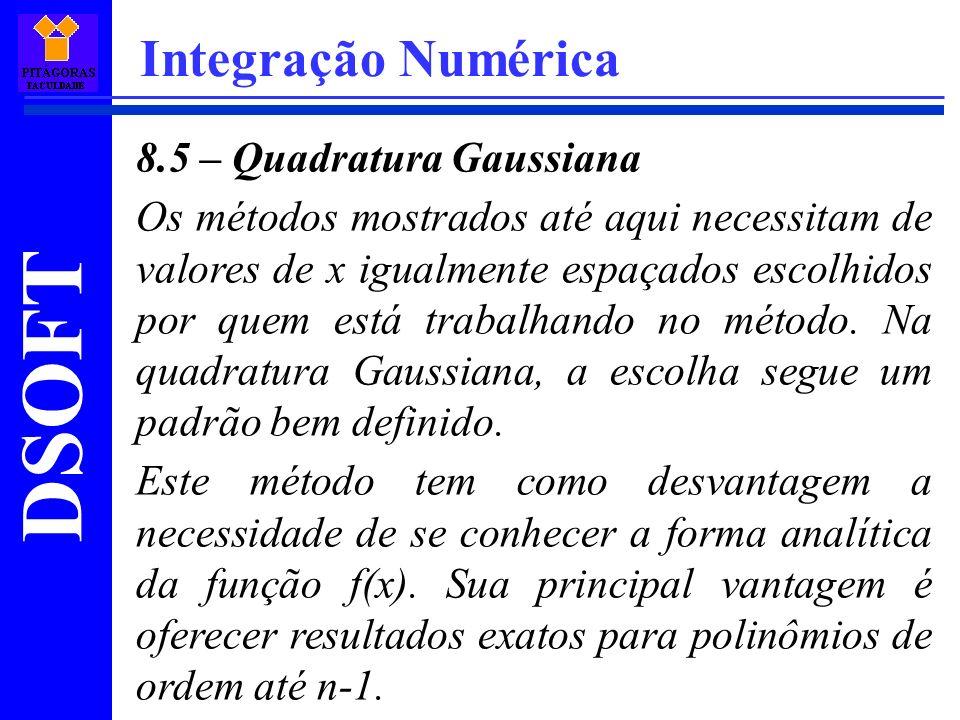 DSOFT Integração Numérica 8.5 – Quadratura Gaussiana Os métodos mostrados até aqui necessitam de valores de x igualmente espaçados escolhidos por quem está trabalhando no método.