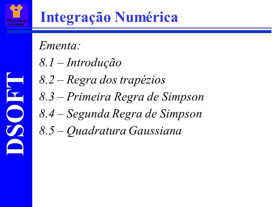 DSOFT Integração Numérica Ementa: 8.1 – Introdução 8.2 – Regra dos trapézios 8.3 – Primeira Regra de Simpson 8.4 – Segunda Regra de Simpson 8.5 – Quadratura Gaussiana