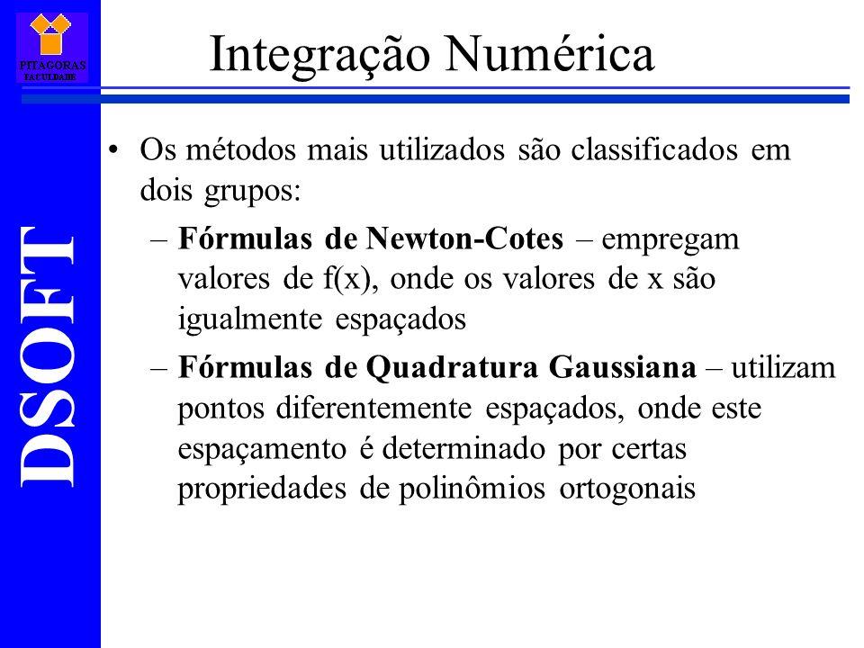 DSOFT Os métodos mais utilizados são classificados em dois grupos: –Fórmulas de Newton-Cotes – empregam valores de f(x), onde os valores de x são igualmente espaçados –Fórmulas de Quadratura Gaussiana – utilizam pontos diferentemente espaçados, onde este espaçamento é determinado por certas propriedades de polinômios ortogonais Integração Numérica
