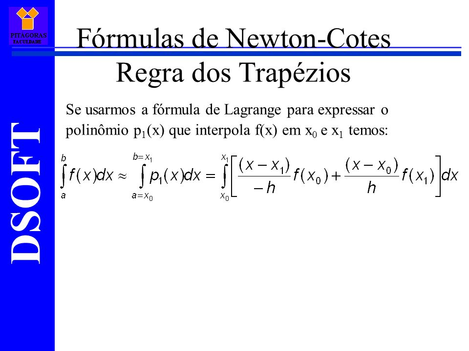 DSOFT Fórmulas de Newton-Cotes Regra dos Trapézios Se usarmos a fórmula de Lagrange para expressar o polinômio p 1 (x) que interpola f(x) em x 0 e x 1 temos: