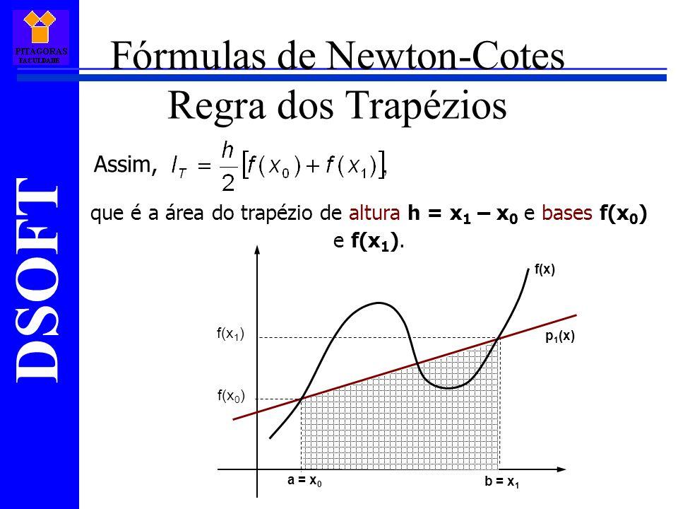 DSOFT Fórmulas de Newton-Cotes Regra dos Trapézios Assim, que é a área do trapézio de altura h = x 1 – x 0 e bases f(x 0 ) e f(x 1 ).
