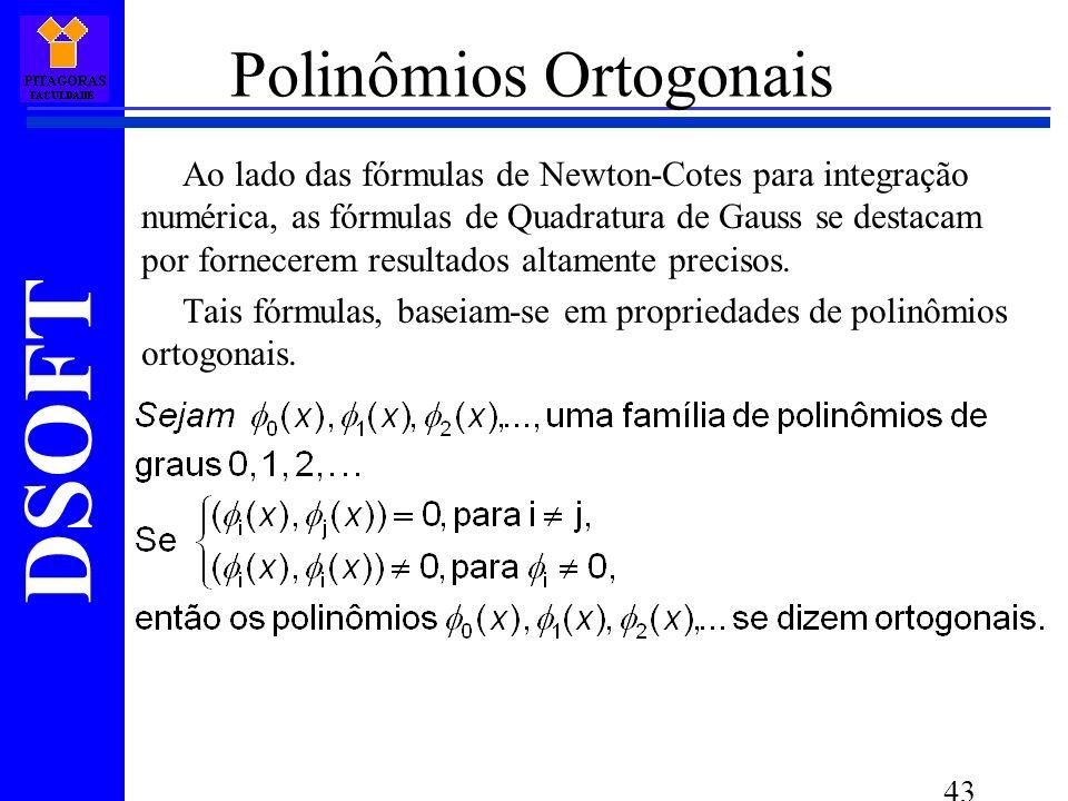 DSOFT 43 Polinômios Ortogonais Ao lado das fórmulas de Newton-Cotes para integração numérica, as fórmulas de Quadratura de Gauss se destacam por fornecerem resultados altamente precisos.