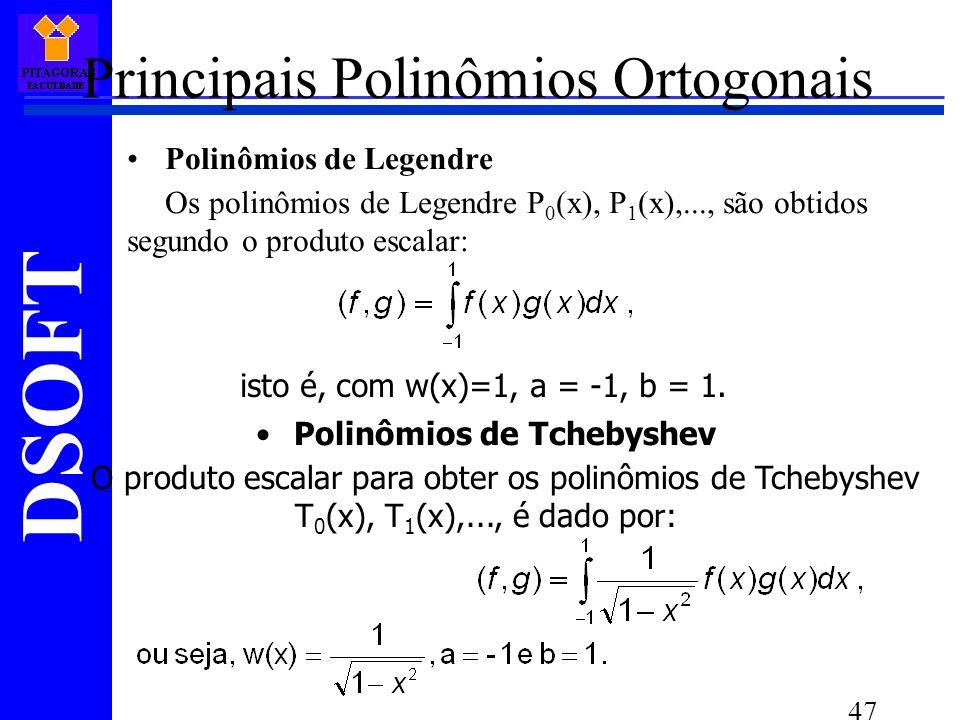 DSOFT 47 Principais Polinômios Ortogonais Polinômios de Legendre Os polinômios de Legendre P 0 (x), P 1 (x),..., são obtidos segundo o produto escalar: isto é, com w(x)=1, a = -1, b = 1.