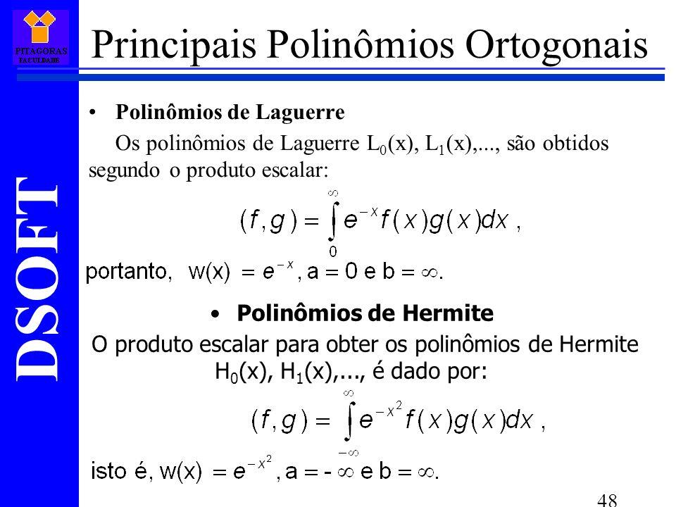 DSOFT 48 Principais Polinômios Ortogonais Polinômios de Laguerre Os polinômios de Laguerre L 0 (x), L 1 (x),..., são obtidos segundo o produto escalar: Polinômios de Hermite O produto escalar para obter os polinômios de Hermite H 0 (x), H 1 (x),..., é dado por: