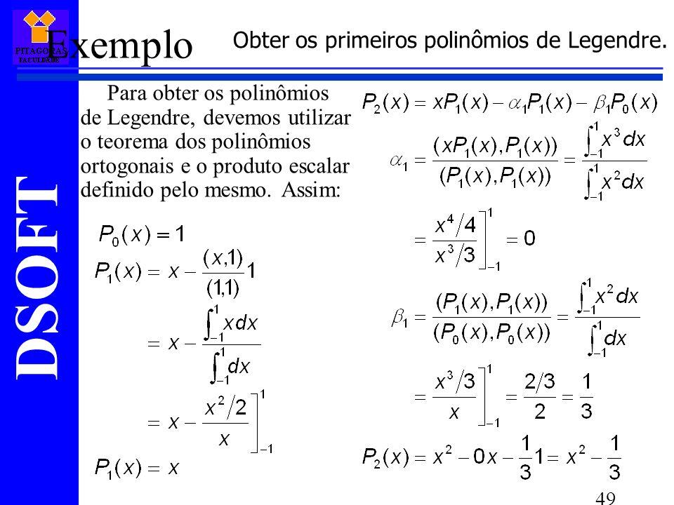 DSOFT 49 Exemplo Para obter os polinômios de Legendre, devemos utilizar o teorema dos polinômios ortogonais e o produto escalar definido pelo mesmo.