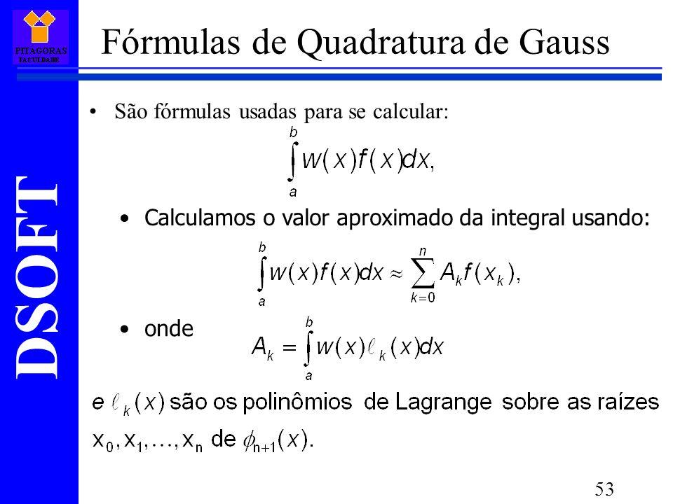 DSOFT 53 Fórmulas de Quadratura de Gauss São fórmulas usadas para se calcular: Calculamos o valor aproximado da integral usando: onde