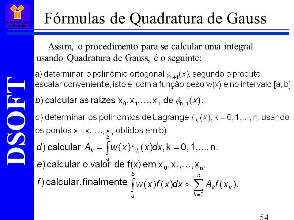 DSOFT 54 Assim, o procedimento para se calcular uma integral usando Quadratura de Gauss, é o seguinte: Fórmulas de Quadratura de Gauss