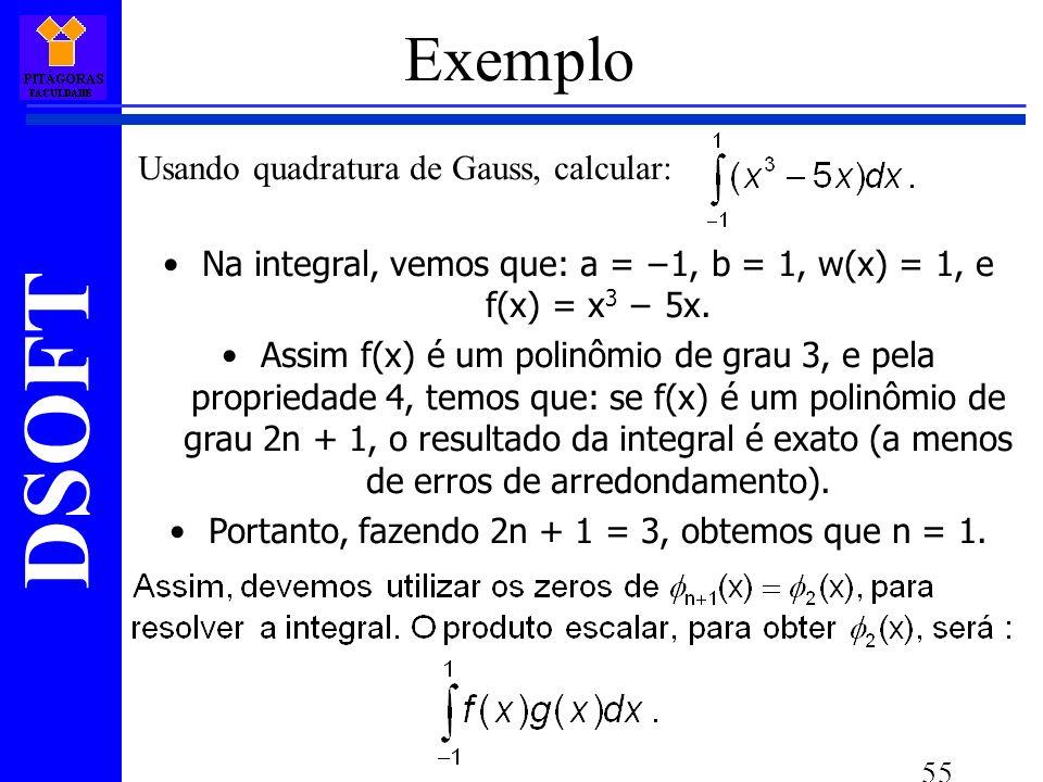 DSOFT 55 Exemplo Usando quadratura de Gauss, calcular: Na integral, vemos que: a = 1, b = 1, w(x) = 1, e f(x) = x 3 5x.