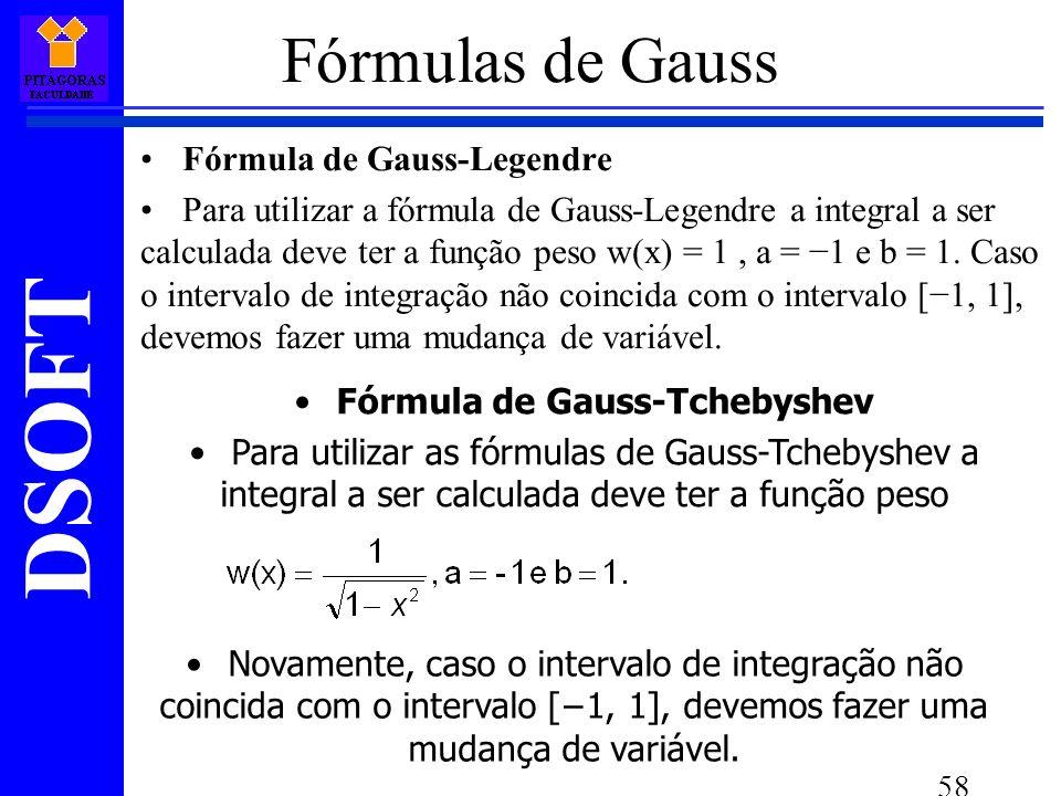 DSOFT 58 Fórmulas de Gauss Fórmula de Gauss-Legendre Para utilizar a fórmula de Gauss-Legendre a integral a ser calculada deve ter a função peso w(x) = 1, a = 1 e b = 1.