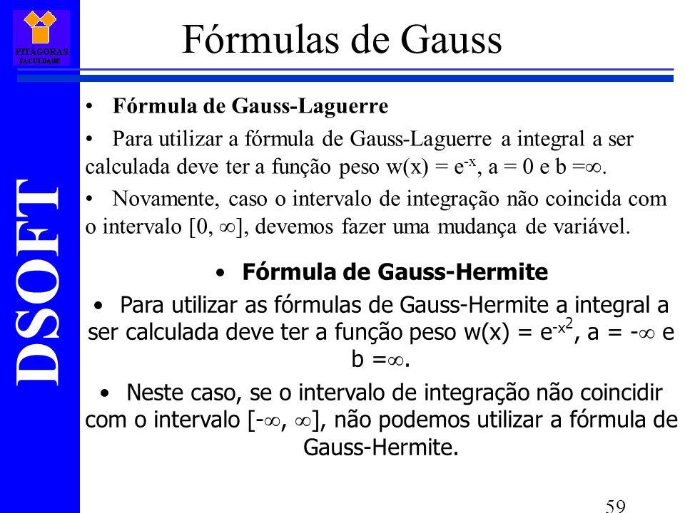 DSOFT 59 Fórmula de Gauss-Laguerre Para utilizar a fórmula de Gauss-Laguerre a integral a ser calculada deve ter a função peso w(x) = e -x, a = 0 e b =.