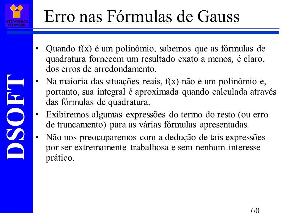 DSOFT 60 Erro nas Fórmulas de Gauss Quando f(x) é um polinômio, sabemos que as fórmulas de quadratura fornecem um resultado exato a menos, é claro, dos erros de arredondamento.