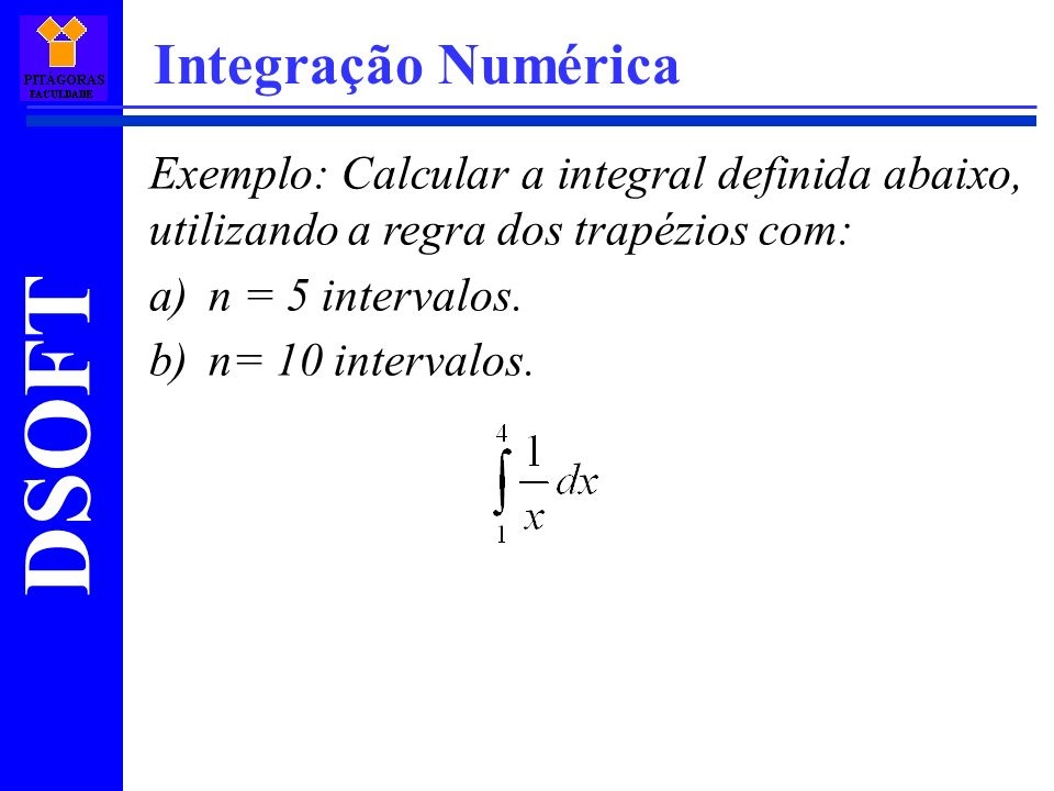 DSOFT Integração Numérica Exemplo: Calcular a integral definida abaixo, utilizando a regra dos trapézios com: a)n = 5 intervalos.