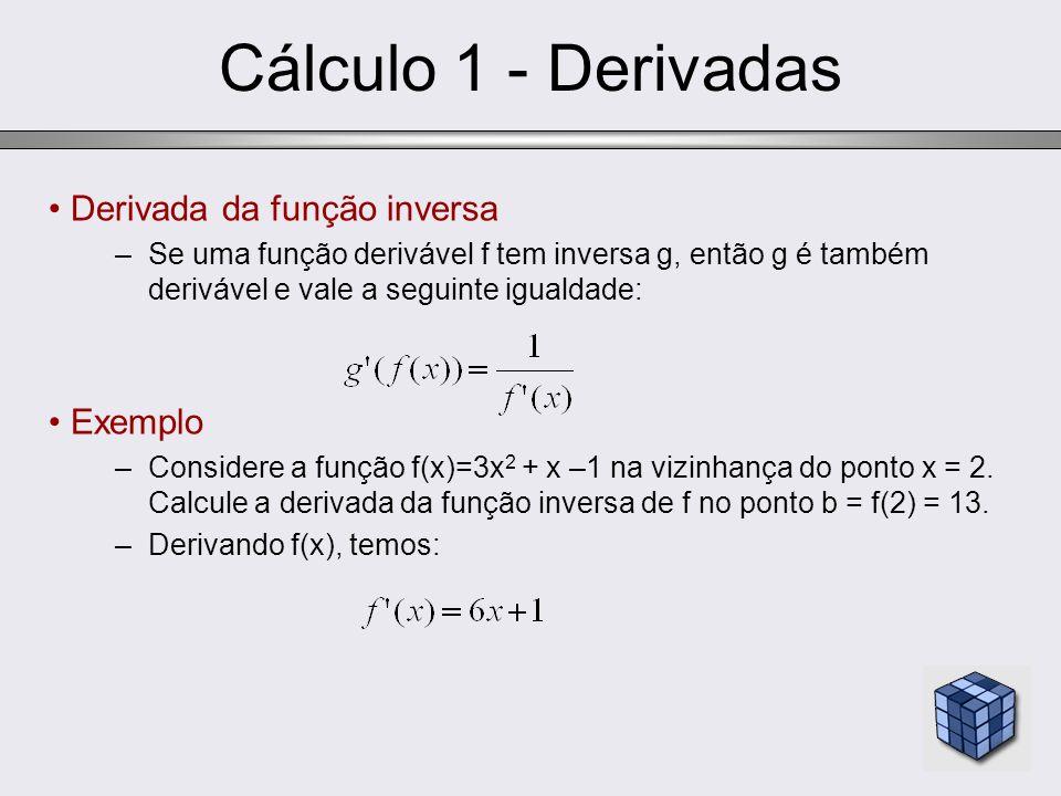 Cálculo 1 - Derivadas Derivada da função inversa –Se uma função derivável f tem inversa g, então g é também derivável e vale a seguinte igualdade: Exe