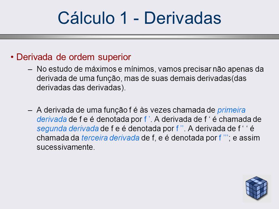 Cálculo 1 - Derivadas Derivada de ordem superior –No estudo de máximos e mínimos, vamos precisar não apenas da derivada de uma função, mas de suas dem