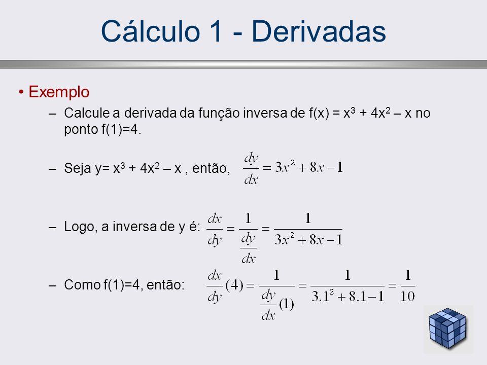 Cálculo 1 - Derivadas Exemplo –Calcule a derivada da função inversa de f(x) = x 3 + 4x 2 – x no ponto f(1)=4. –Seja y= x 3 + 4x 2 – x, então, –Logo, a