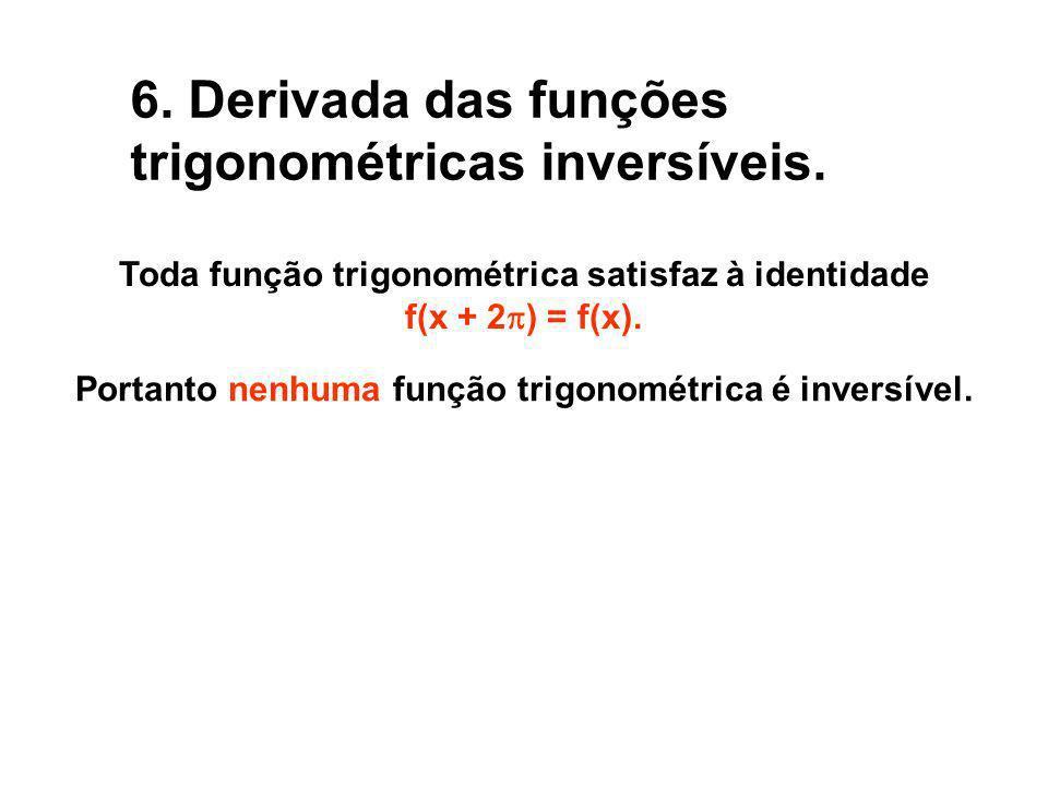 6. Derivada das funções trigonométricas inversíveis. Toda função trigonométrica satisfaz à identidade f(x + 2 ) = f(x). Portanto nenhuma função trigon