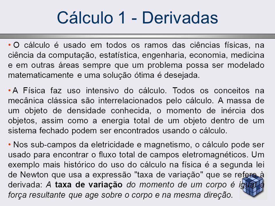 Cálculo 1 - Derivadas O cálculo é usado em todos os ramos das ciências físicas, na ciência da computação, estatística, engenharia, economia, medicina