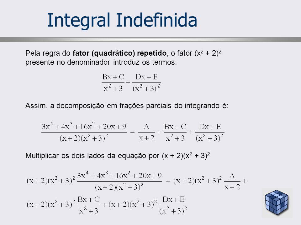 Integral Indefinida Pela regra do fator (quadrático) repetido, o fator (x 2 + 2) 2 presente no denominador introduz os termos: Assim, a decomposição e