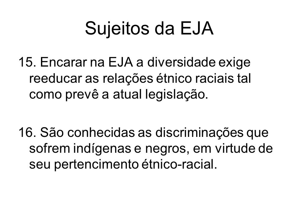 Sujeitos da EJA 15. Encarar na EJA a diversidade exige reeducar as relações étnico raciais tal como prevê a atual legislação. 16. São conhecidas as di
