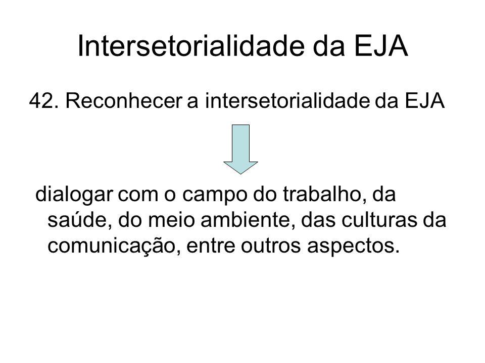 Intersetorialidade da EJA 42. Reconhecer a intersetorialidade da EJA dialogar com o campo do trabalho, da saúde, do meio ambiente, das culturas da com