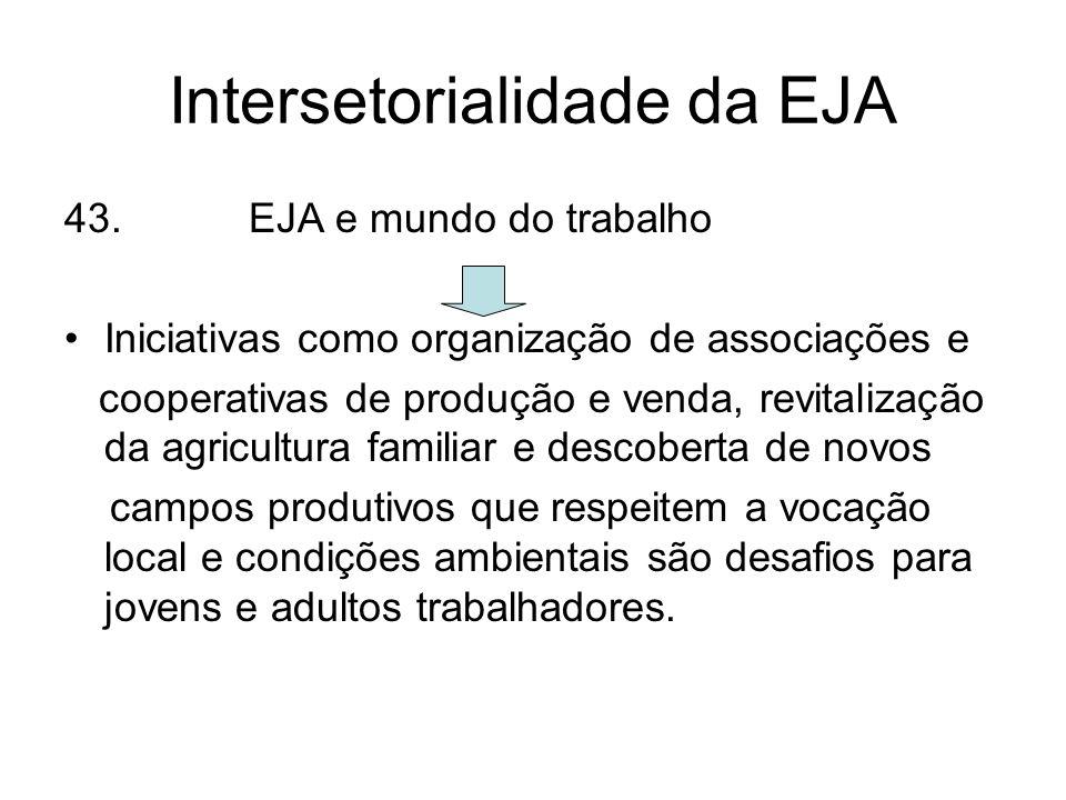 Intersetorialidade da EJA 43. EJA e mundo do trabalho Iniciativas como organização de associações e cooperativas de produção e venda, revitalização da