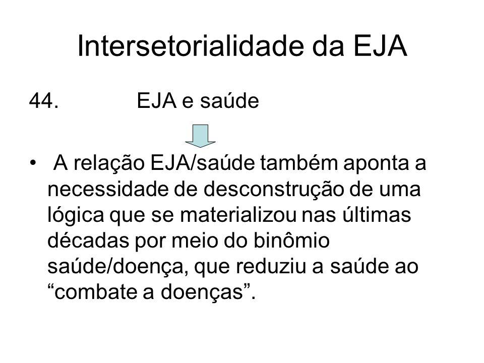 Intersetorialidade da EJA 44. EJA e saúde A relação EJA/saúde também aponta a necessidade de desconstrução de uma lógica que se materializou nas últim