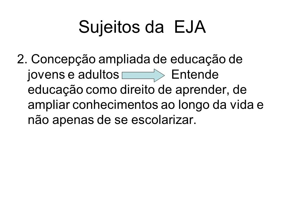 Sujeitos da EJA 2. Concepção ampliada de educação de jovens e adultos Entende educação como direito de aprender, de ampliar conhecimentos ao longo da