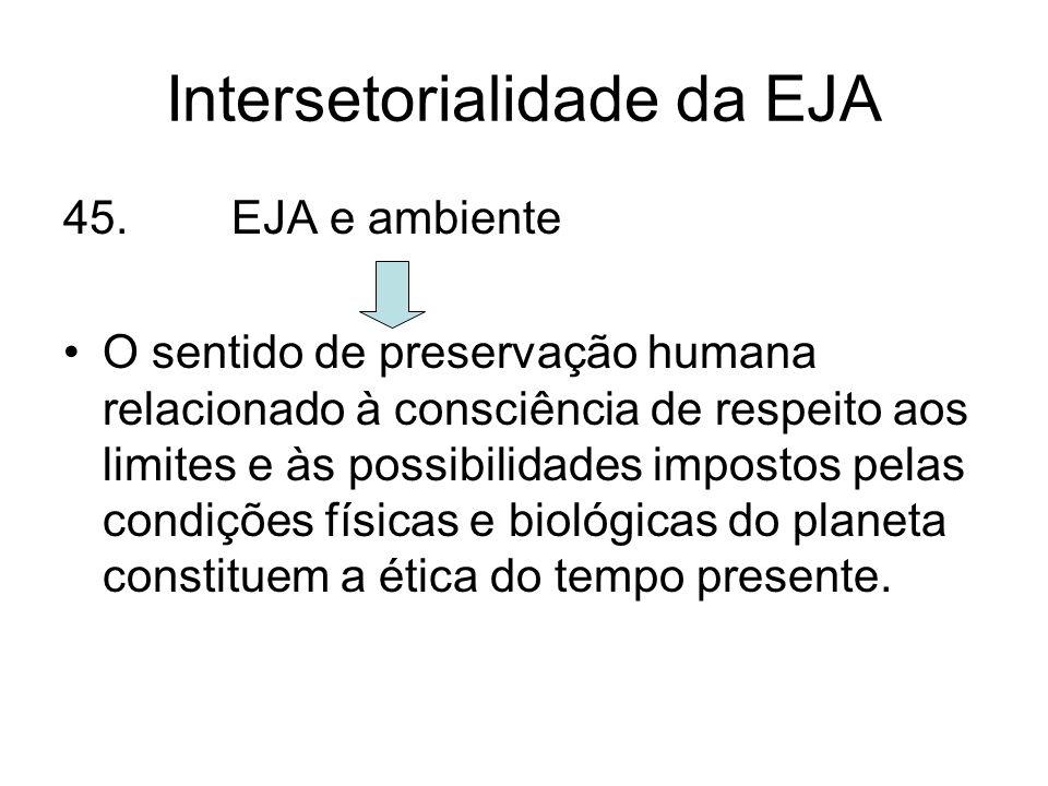 Intersetorialidade da EJA 45. EJA e ambiente O sentido de preservação humana relacionado à consciência de respeito aos limites e às possibilidades imp
