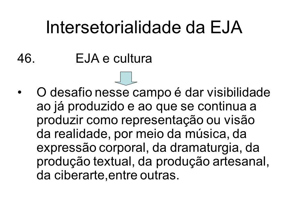 Intersetorialidade da EJA 46. EJA e cultura O desafio nesse campo é dar visibilidade ao já produzido e ao que se continua a produzir como representaçã
