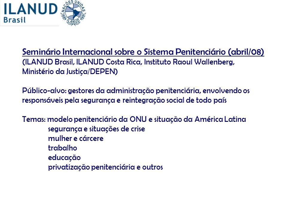 Seminário Internacional sobre o Sistema Penitenciário (abril/08) (ILANUD Brasil, ILANUD Costa Rica, Instituto Raoul Wallenberg, Ministério da Justiça/