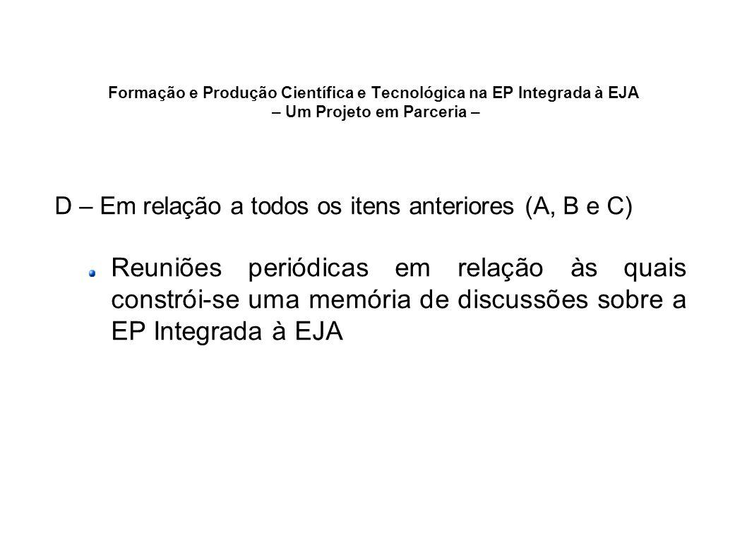 Formação e Produção Científica e Tecnológica na EP Integrada à EJA – Um Projeto em Parceria – D – Em relação a todos os itens anteriores (A, B e C) Re