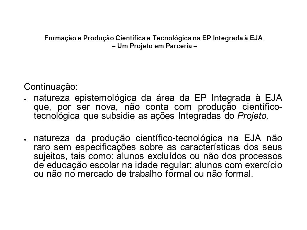 Formação e Produção Científica e Tecnológica na EP Integrada à EJA – Um Projeto em Parceria – Continuação: natureza epistemológica da área da EP Integ