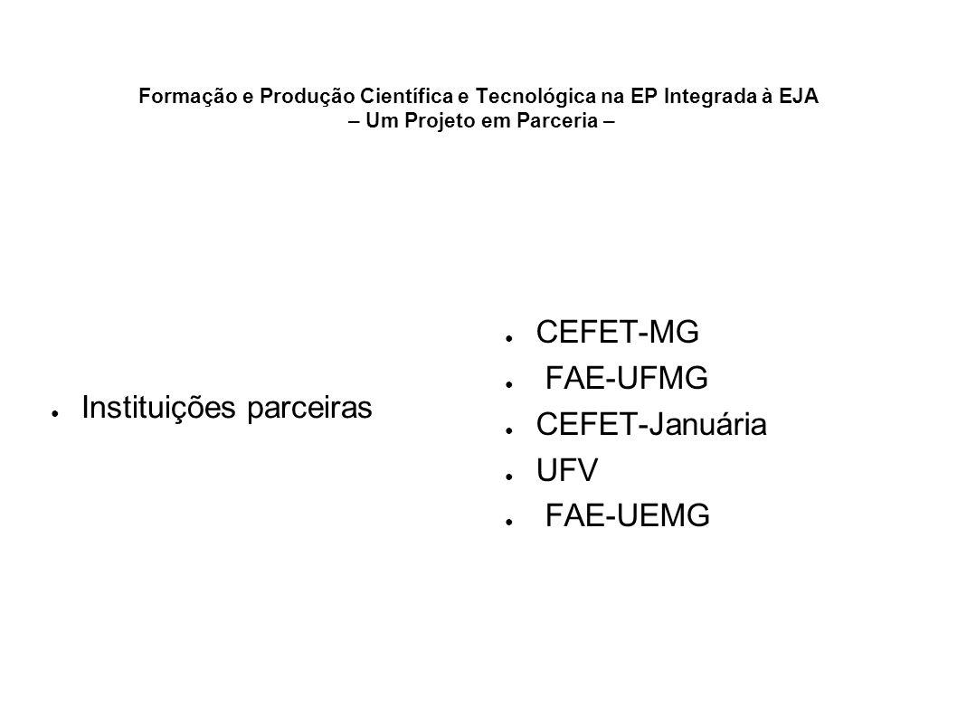 Formação e Produção Científica e Tecnológica na EP Integrada à EJA – Um Projeto em Parceria – Instituições parceiras CEFET-MG FAE-UFMG CEFET-Januária
