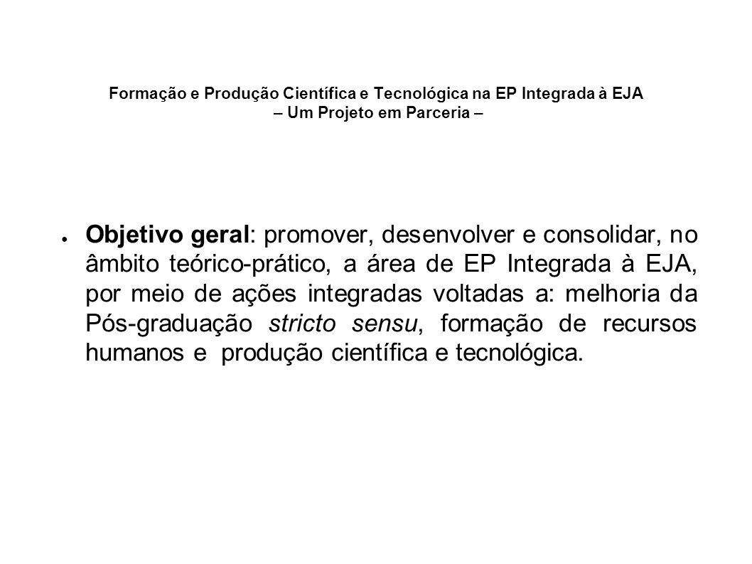 Formação e Produção Científica e Tecnológica na EP Integrada à EJA – Um Projeto em Parceria – Objetivo geral: promover, desenvolver e consolidar, no â
