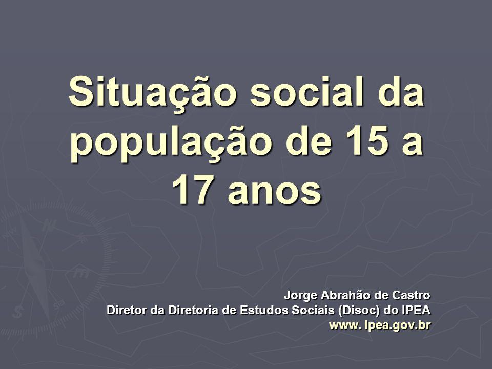 Situação social da população de 15 a 17 anos Jorge Abrahão de Castro Diretor da Diretoria de Estudos Sociais (Disoc) do IPEA www. Ipea.gov.br