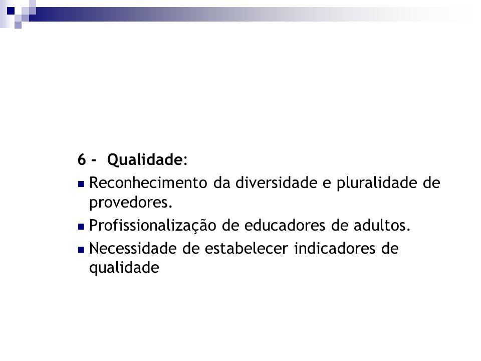 6 - Qualidade: Reconhecimento da diversidade e pluralidade de provedores. Profissionalização de educadores de adultos. Necessidade de estabelecer indi