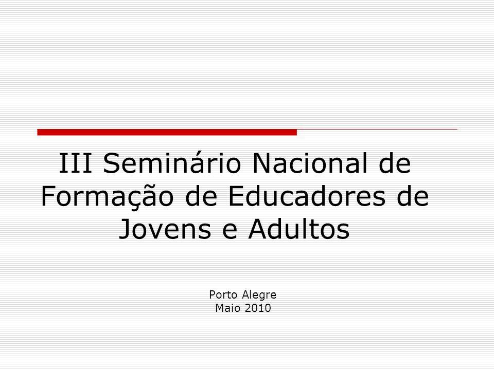 III Seminário Nacional de Formação de Educadores de Jovens e Adultos Porto Alegre Maio 2010