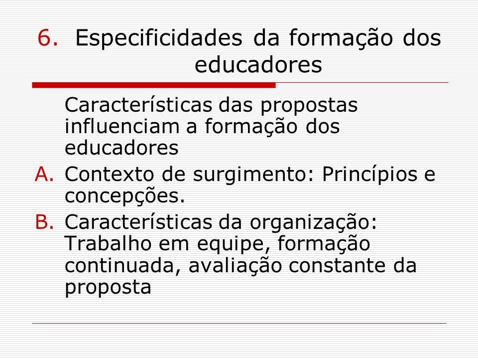 6.Especificidades da formação dos educadores Características das propostas influenciam a formação dos educadores A.Contexto de surgimento: Princípios