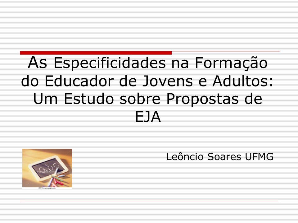 As Especificidades na Formação do Educador de Jovens e Adultos: Um Estudo sobre Propostas de EJA Leôncio Soares UFMG