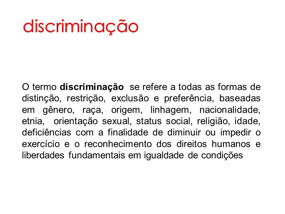 O termo discriminação se refere a todas as formas de distinção, restrição, exclusão e preferência, baseadas em gênero, raça, origem, linhagem, naciona