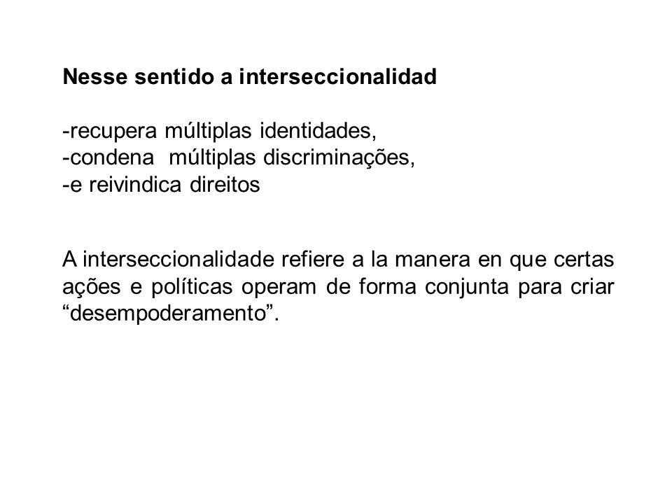 Nesse sentido a interseccionalidad -recupera múltiplas identidades, -condena múltiplas discriminações, -e reivindica direitos A interseccionalidade re