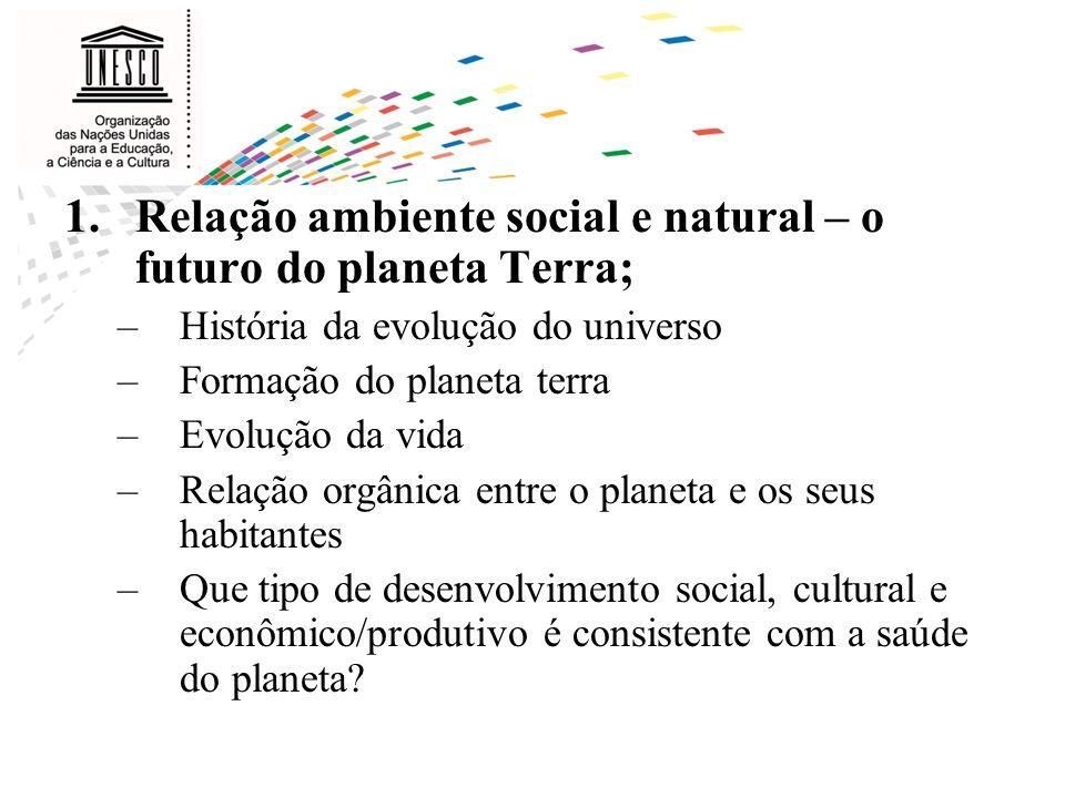 1.Relação ambiente social e natural – o futuro do planeta Terra; –História da evolução do universo –Formação do planeta terra –Evolução da vida –Relaç