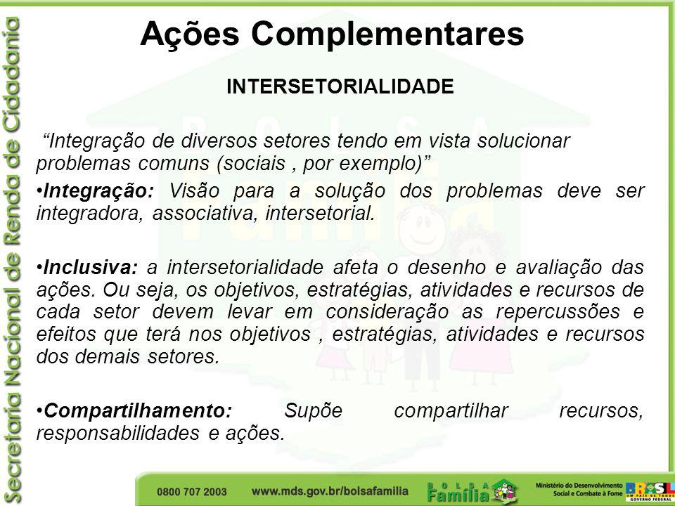 Ações Complementares INTERSETORIALIDADE Integração de diversos setores tendo em vista solucionar problemas comuns (sociais, por exemplo) Integração: V