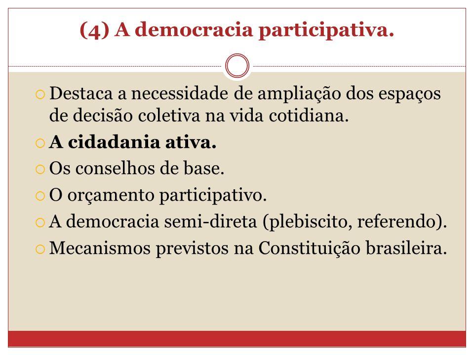 (4) A democracia participativa. Destaca a necessidade de ampliação dos espaços de decisão coletiva na vida cotidiana. A cidadania ativa. Os conselhos