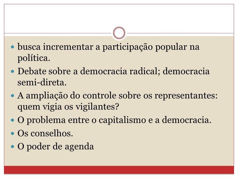 busca incrementar a participação popular na política. Debate sobre a democracia radical; democracia semi-direta. A ampliação do controle sobre os repr