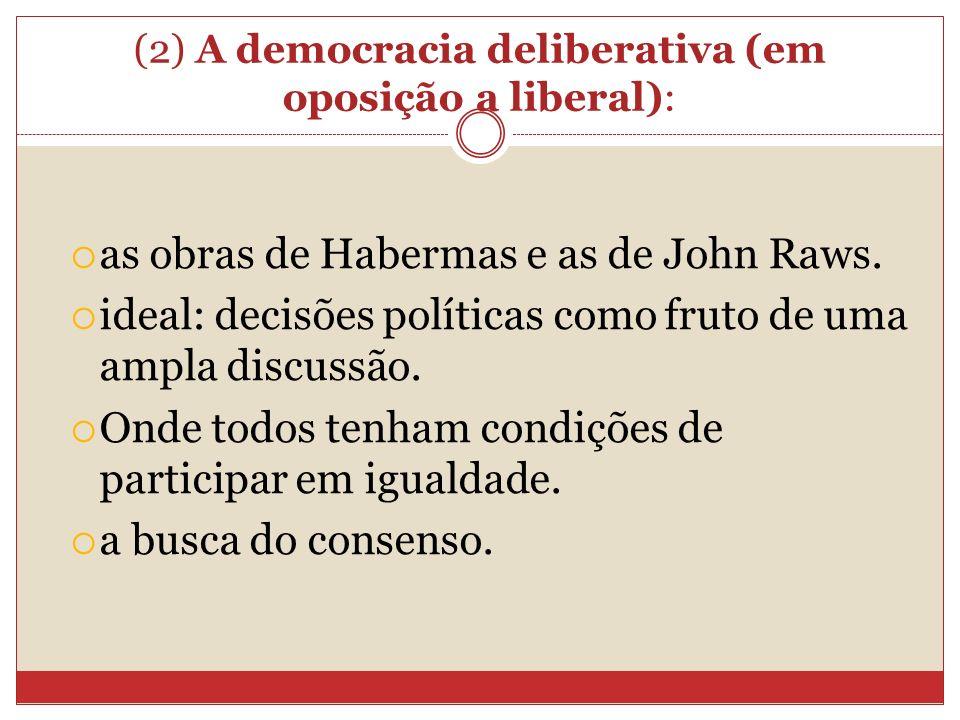 (2) A democracia deliberativa (em oposição a liberal): as obras de Habermas e as de John Raws. ideal: decisões políticas como fruto de uma ampla discu