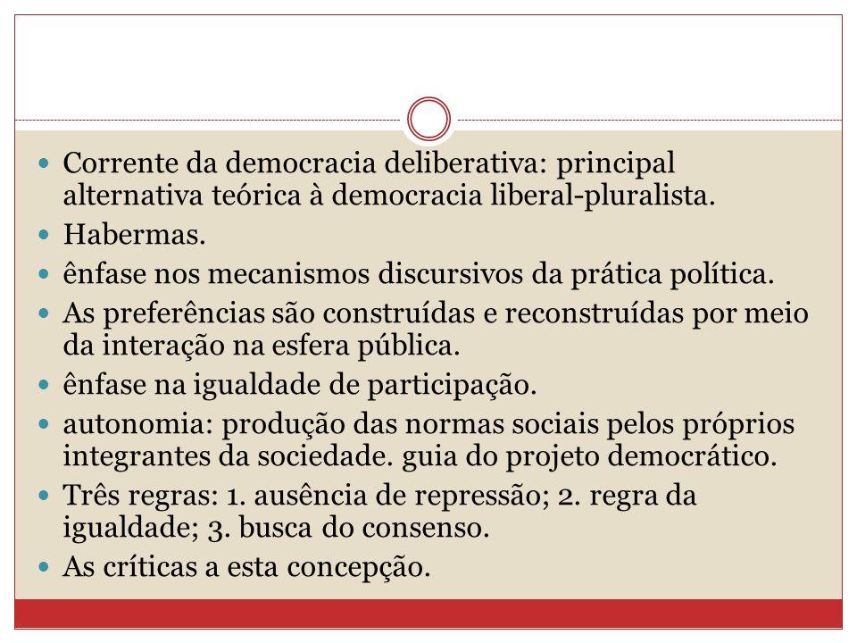 Corrente da democracia deliberativa: principal alternativa teórica à democracia liberal-pluralista. Habermas. ênfase nos mecanismos discursivos da prá