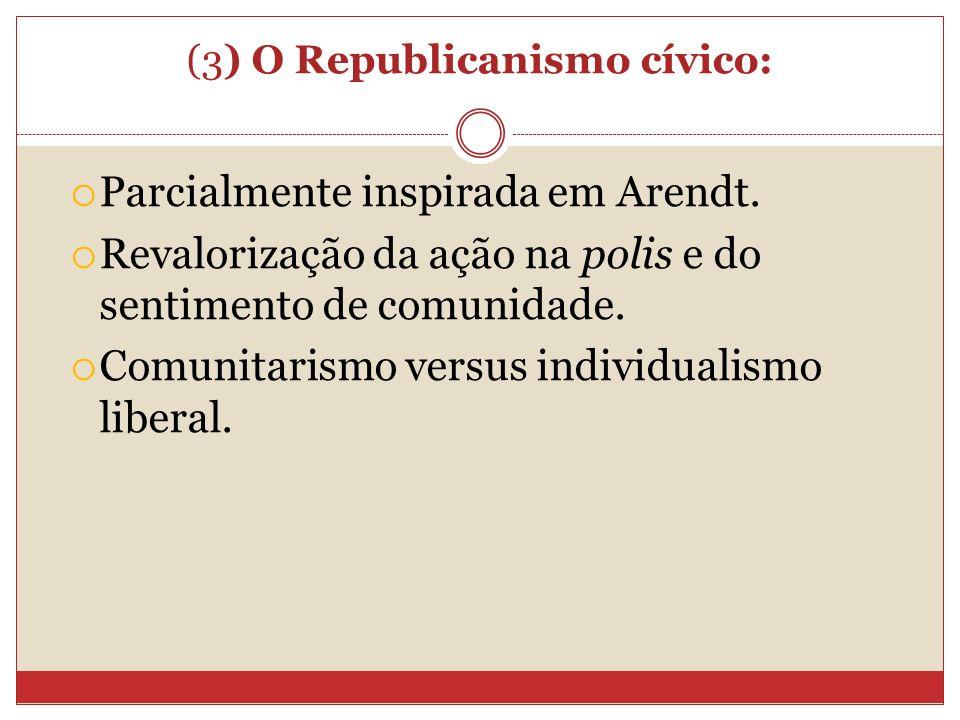 (3) O Republicanismo cívico: Parcialmente inspirada em Arendt. Revalorização da ação na polis e do sentimento de comunidade. Comunitarismo versus indi
